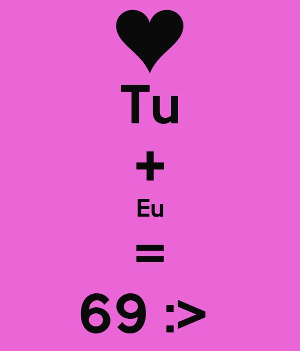 Tu + Eu = 69 :>