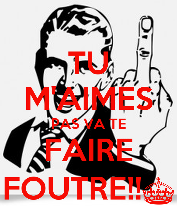TU M'AIMES PAS VA TE FAIRE FOUTRE!!§