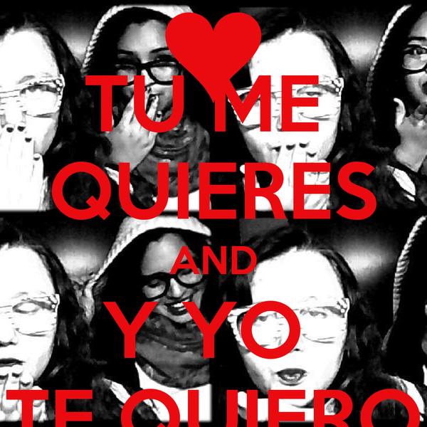 TU ME  QUIERES AND Y YO  TE QUIERO