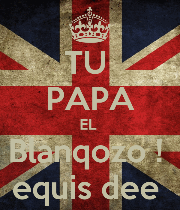 TU  PAPA EL  Blanqozo !  equis dee