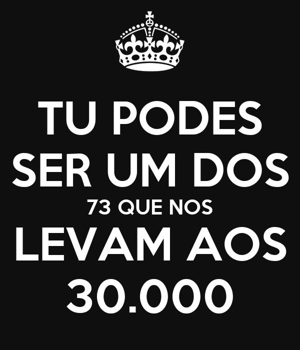 TU PODES SER UM DOS 73 QUE NOS LEVAM AOS 30.000
