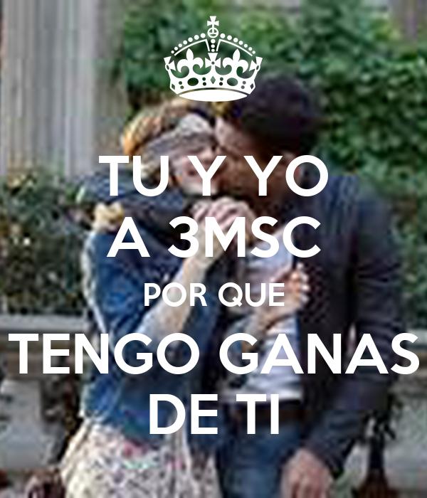 TU Y YO A 3MSC POR QUE TENGO GANAS DE TI