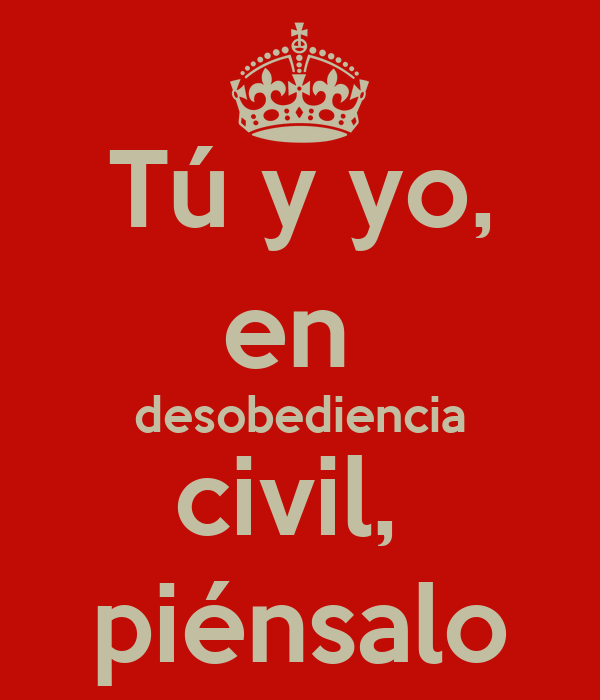 Tú y yo, en  desobediencia civil,  piénsalo