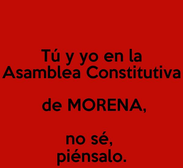 Tú y yo en la Asamblea Constitutiva  de MORENA, no sé,  piénsalo.