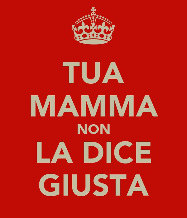 TUA MAMMA NON LA DICE GIUSTA