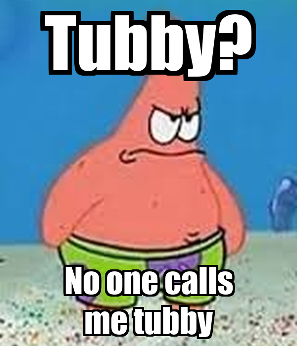 Tubby? No one calls me tubby