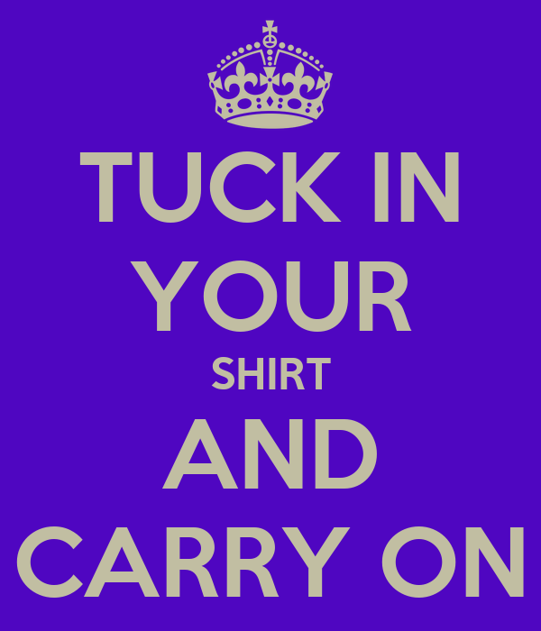 TUCK IN YOUR SHIRT AND CARRY ON
