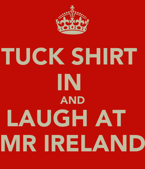 TUCK SHIRT  IN  AND LAUGH AT   MR IRELAND
