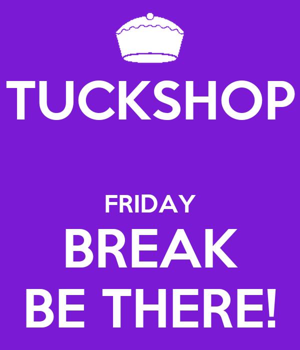 TUCKSHOP  FRIDAY BREAK BE THERE!