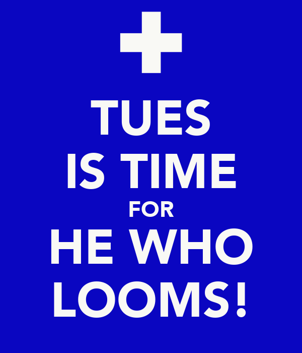 TUES IS TIME FOR HE WHO LOOMS!