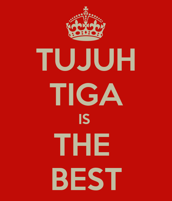 TUJUH TIGA IS  THE  BEST