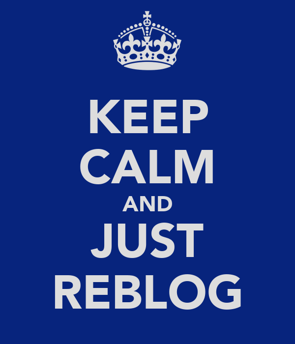 KEEP CALM AND JUST REBLOG