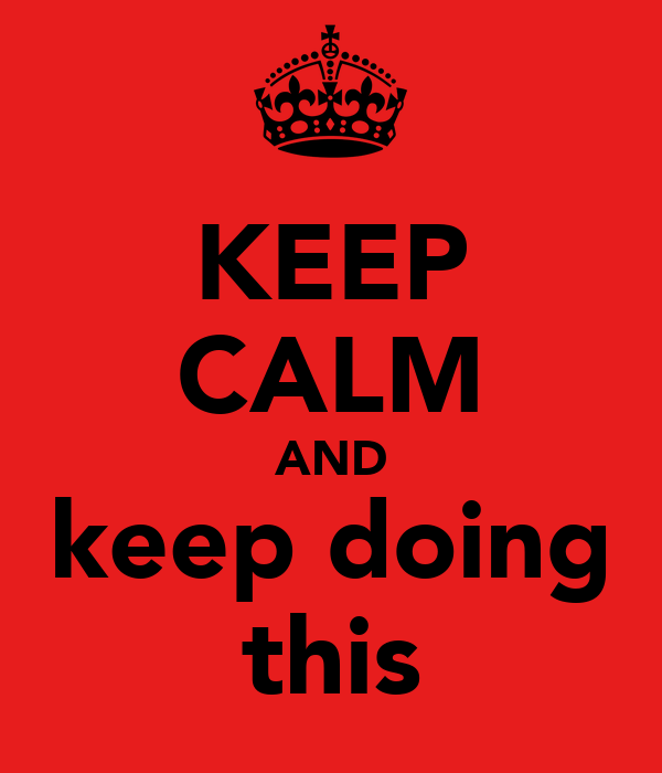 KEEP CALM AND keep doing this