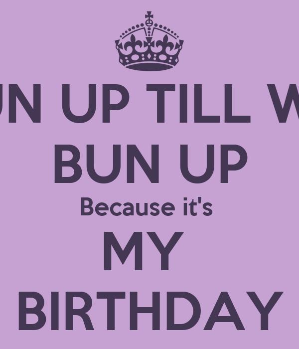 TUN UP TILL WE  BUN UP Because it's  MY  BIRTHDAY