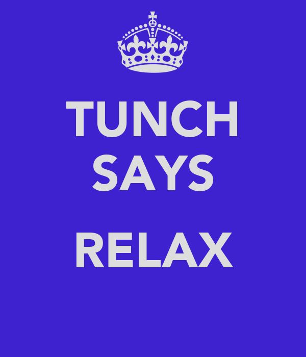 TUNCH SAYS  RELAX