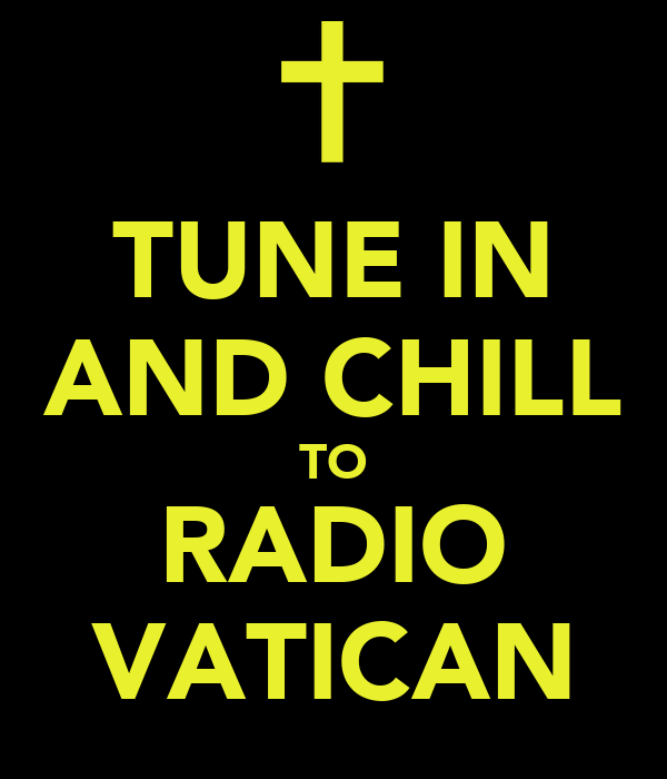 TUNE IN AND CHILL TO RADIO VATICAN