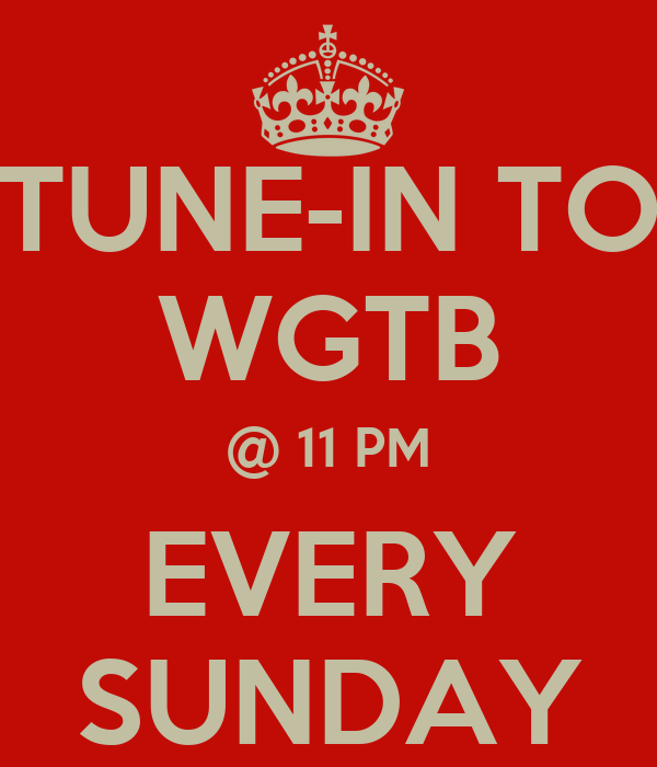 TUNE-IN TO WGTB @ 11 PM EVERY SUNDAY