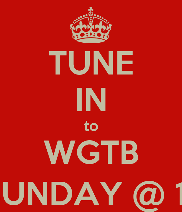 TUNE IN to WGTB SUNDAY @ 11