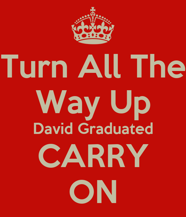 Turn All The Way Up David Graduated CARRY ON