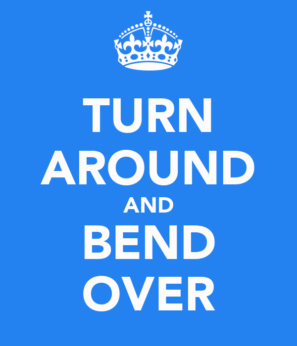 TURN AROUND AND BEND OVER