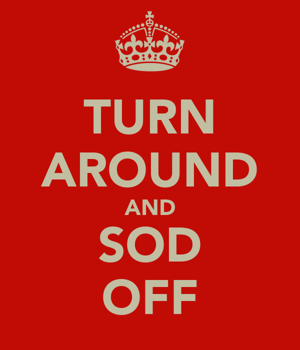 TURN AROUND AND SOD OFF