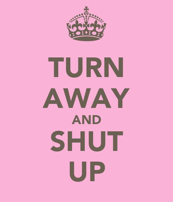 TURN AWAY AND SHUT UP