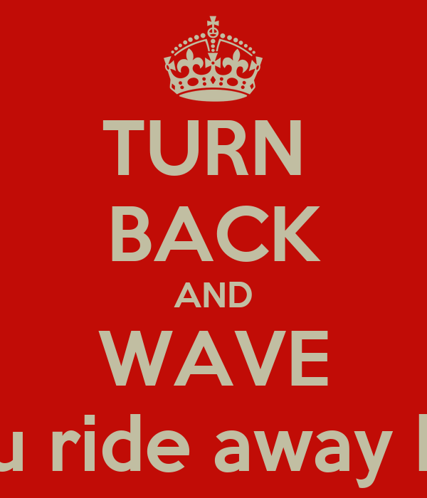 TURN  BACK AND WAVE as you ride away happy