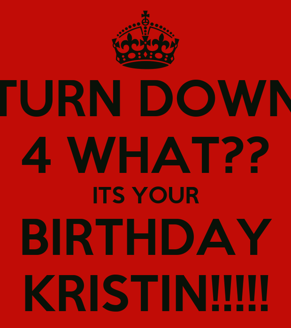 TURN DOWN 4 WHAT?? ITS YOUR BIRTHDAY KRISTIN!!!!!