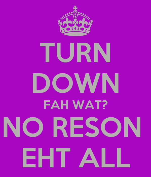 TURN DOWN FAH WAT? NO RESON  EHT ALL