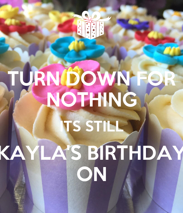 TURN DOWN FOR NOTHING ITS STILL KAYLA'S BIRTHDAY ON