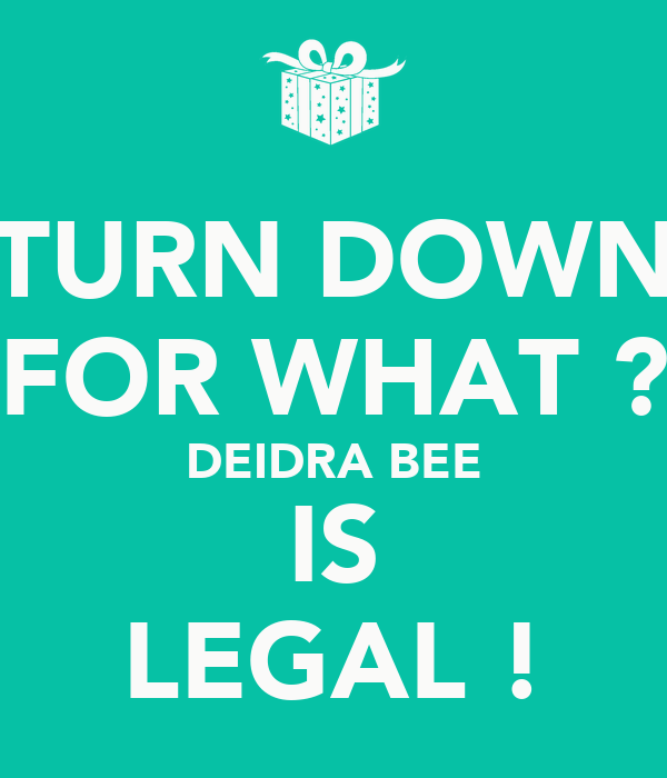 TURN DOWN FOR WHAT ? DEIDRA BEE IS LEGAL !