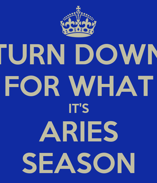 TURN DOWN FOR WHAT IT'S ARIES SEASON