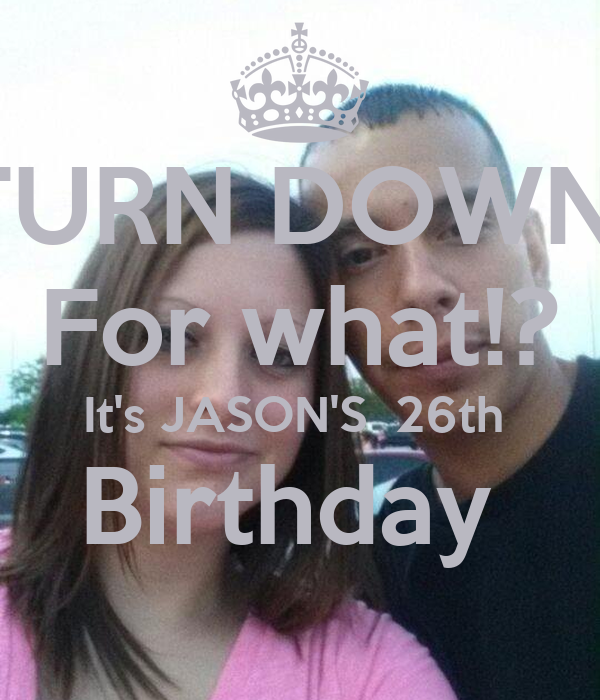 TURN DOWN  For what!? It's JASON'S  26th  Birthday