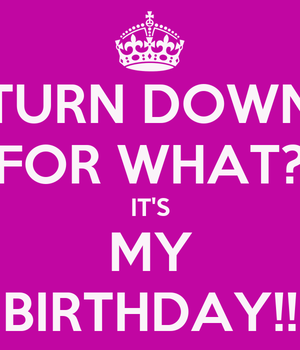 TURN DOWN FOR WHAT? IT'S MY BIRTHDAY!!