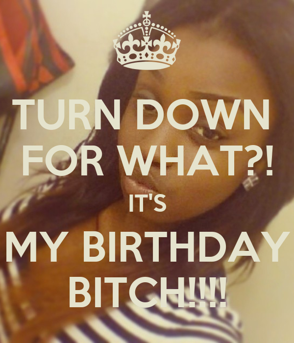 TURN DOWN  FOR WHAT?! IT'S MY BIRTHDAY BITCH!!!!
