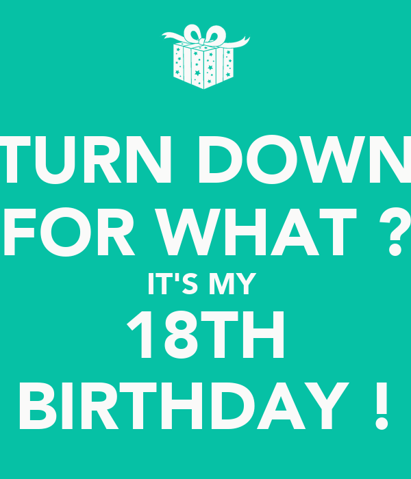 TURN DOWN FOR WHAT ? IT'S MY  18TH BIRTHDAY !