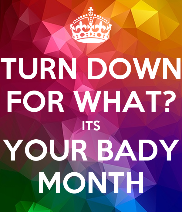 TURN DOWN FOR WHAT? ITS YOUR BADY MONTH