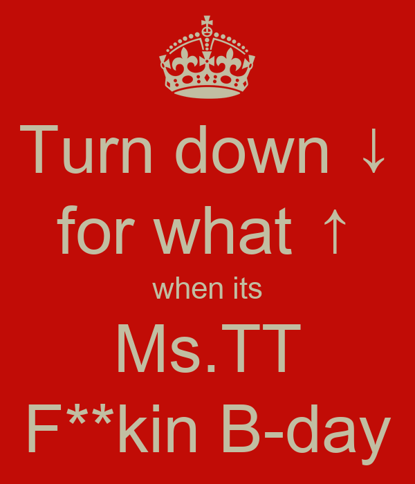 Turn down ↓ for what ↑ when its Ms.TT F**kin B-day