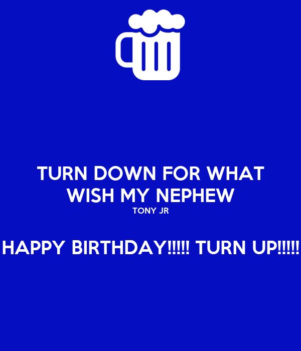 TURN DOWN FOR WHAT WISH MY NEPHEW TONY JR  HAPPY BIRTHDAY!!!!! TURN UP!!!!!