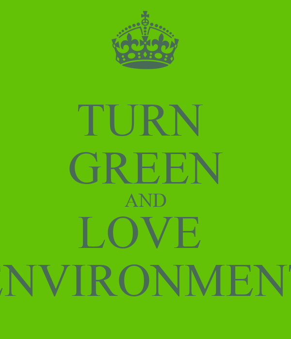 TURN  GREEN AND LOVE  ENVIRONMENT