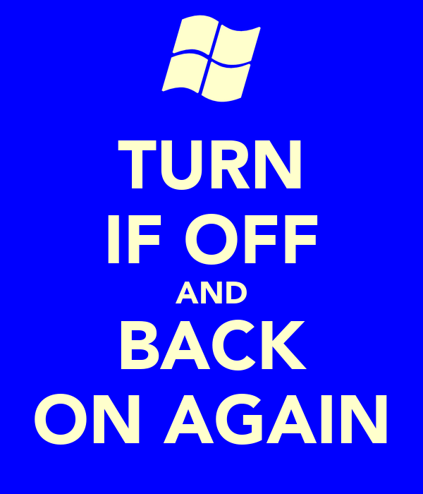 TURN IF OFF AND BACK ON AGAIN