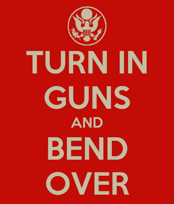 TURN IN GUNS AND BEND OVER