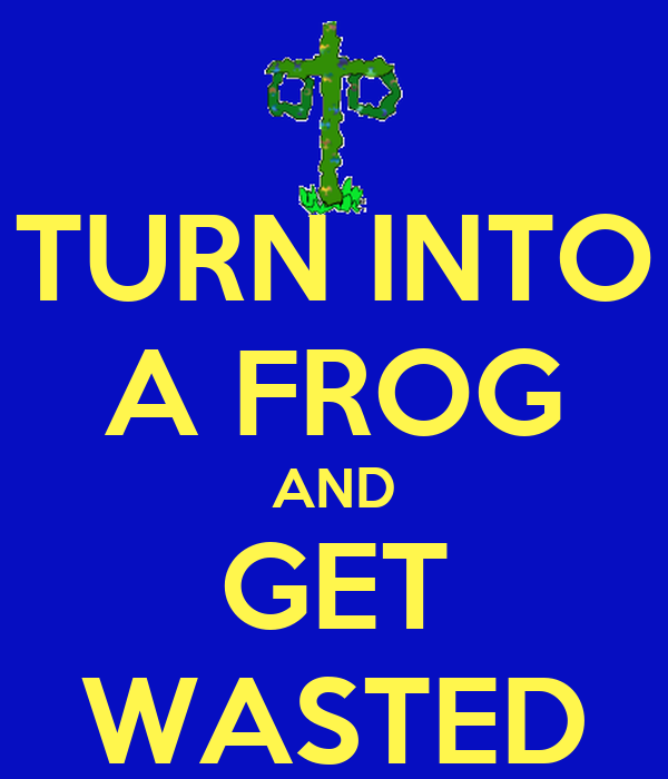 TURN INTO A FROG AND GET WASTED