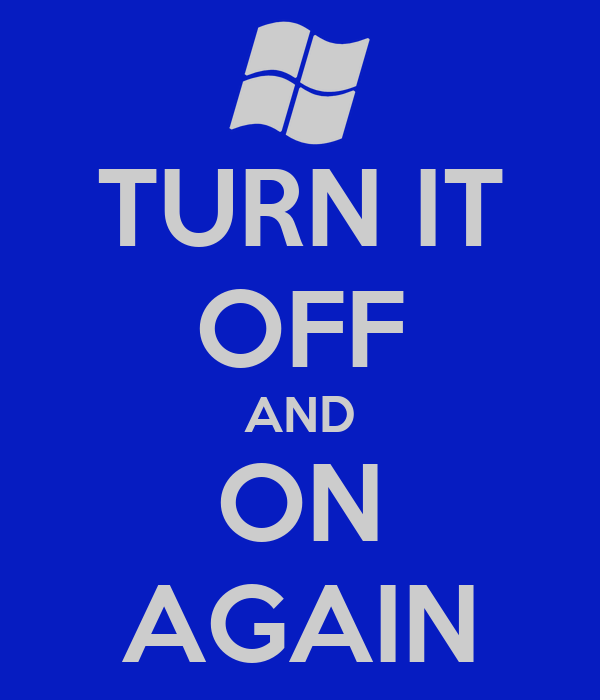 TURN IT OFF AND ON AGAIN