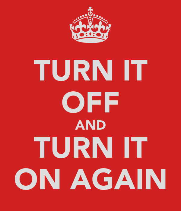 TURN IT OFF AND TURN IT ON AGAIN