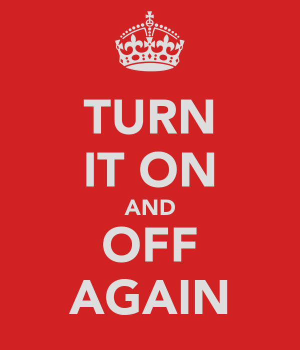 TURN IT ON AND OFF AGAIN