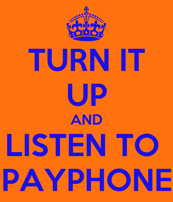 TURN IT UP AND LISTEN TO  PAYPHONE