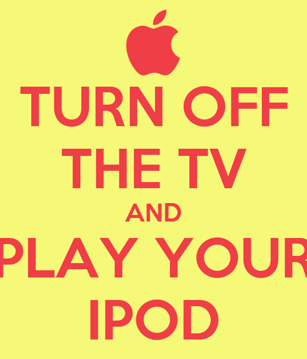 TURN OFF THE TV AND PLAY YOUR IPOD