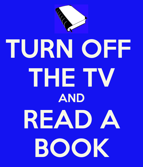 TURN OFF  THE TV AND READ A BOOK