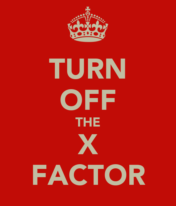 TURN OFF THE X FACTOR